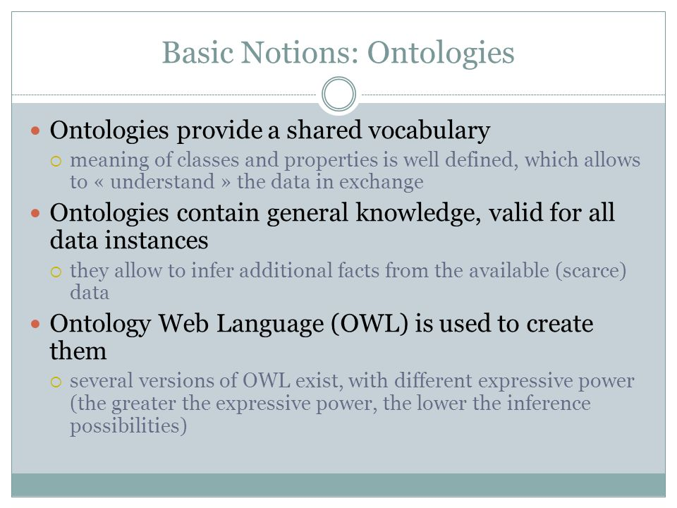 Basic Notions: Ontologies Ontologies provide a shared vocabulary meaning of classes and properties is well defined, which allows to « understand » the data in exchange Ontologies contain general knowledge, valid for all data instances they allow to infer additional facts from the available (scarce) data Ontology Web Language (OWL) is used to create them several versions of OWL exist, with different expressive power (the greater the expressive power, the lower the inference possibilities)