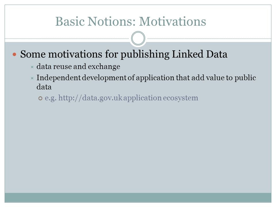 Basic Notions: Motivations Some motivations for publishing Linked Data data reuse and exchange Independent development of application that add value to public data e.g.