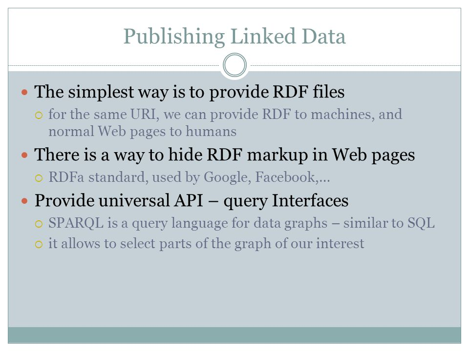 Publishing Linked Data The simplest way is to provide RDF files for the same URI, we can provide RDF to machines, and normal Web pages to humans There is a way to hide RDF markup in Web pages RDFa standard, used by Google, Facebook,… Provide universal API – query Interfaces SPARQL is a query language for data graphs – similar to SQL it allows to select parts of the graph of our interest