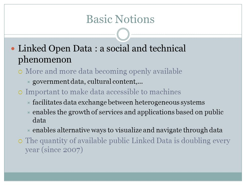 Basic Notions Linked Open Data : a social and technical phenomenon More and more data becoming openly available government data, cultural content,… Important to make data accessible to machines facilitates data exchange between heterogeneous systems enables the growth of services and applications based on public data enables alternative ways to visualize and navigate through data The quantity of available public Linked Data is doubling every year (since 2007)