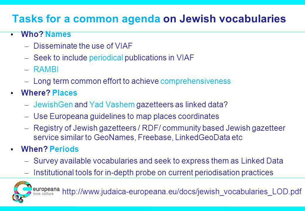 Tasks for a common agenda on Jewish vocabularies Who? Names – Disseminate the use of VIAF – Seek to include periodical publications in VIAF – RAMBI –