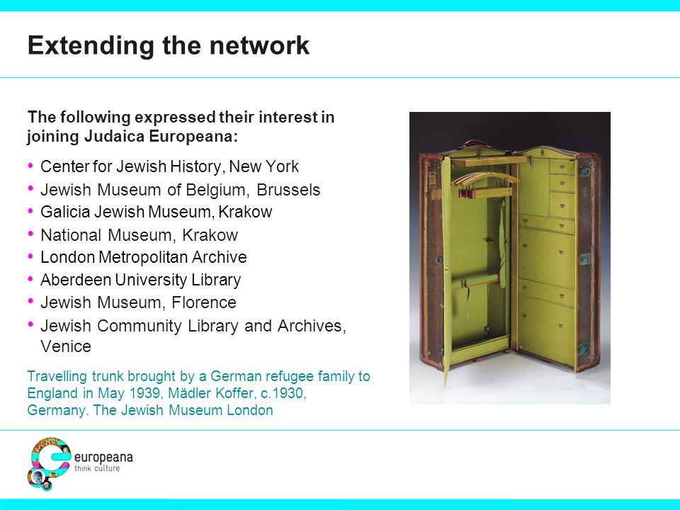Extending the network The following expressed their interest in joining Judaica Europeana: Center for Jewish History, New York Jewish Museum of Belgiu