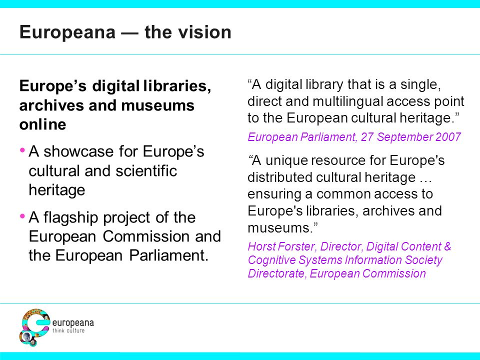 Europeana the vision Europes digital libraries, archives and museums online A showcase for Europes cultural and scientific heritage A flagship project of the European Commission and the European Parliament.