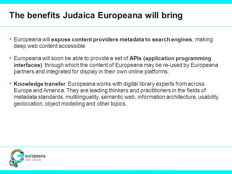 The benefits Judaica Europeana will bring Europeana will expose content providers metadata to search engines, making deep web content accessible. Euro