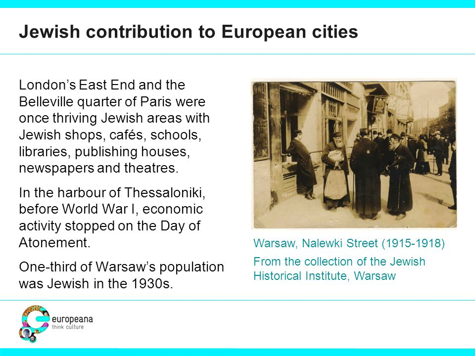 Jewish contribution to European cities Londons East End and the Belleville quarter of Paris were once thriving Jewish areas with Jewish shops, cafés, schools, libraries, publishing houses, newspapers and theatres.