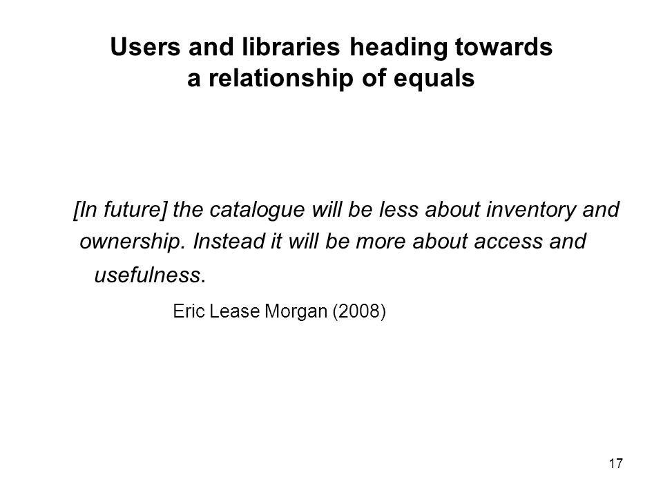17 Users and libraries heading towards a relationship of equals [In future] the catalogue will be less about inventory and ownership.
