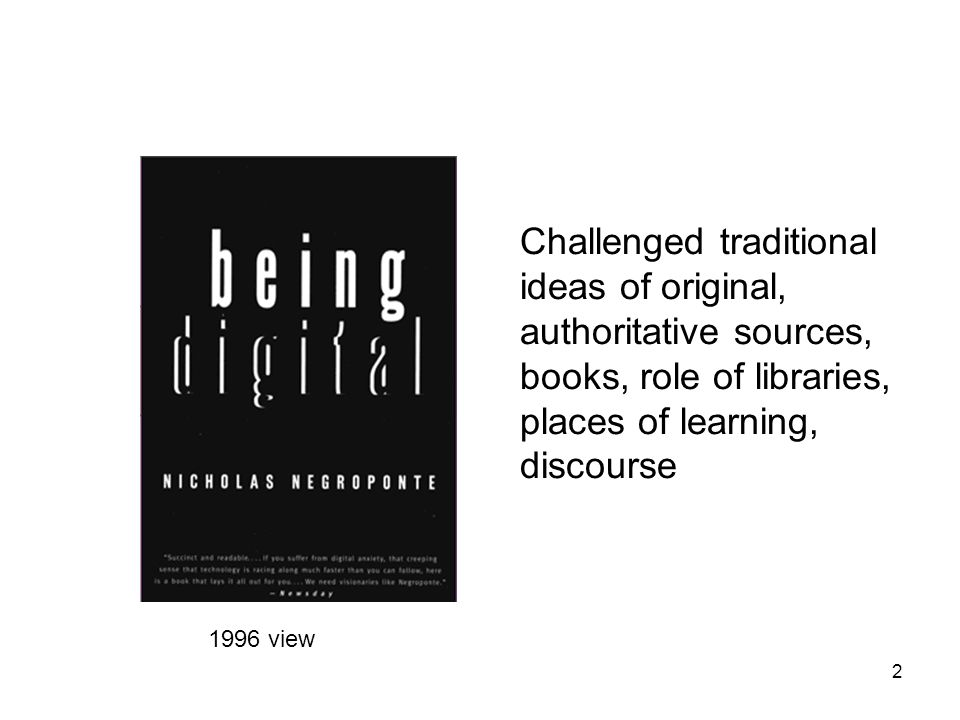 2 Challenged traditional ideas of original, authoritative sources, books, role of libraries, places of learning, discourse 1996 view