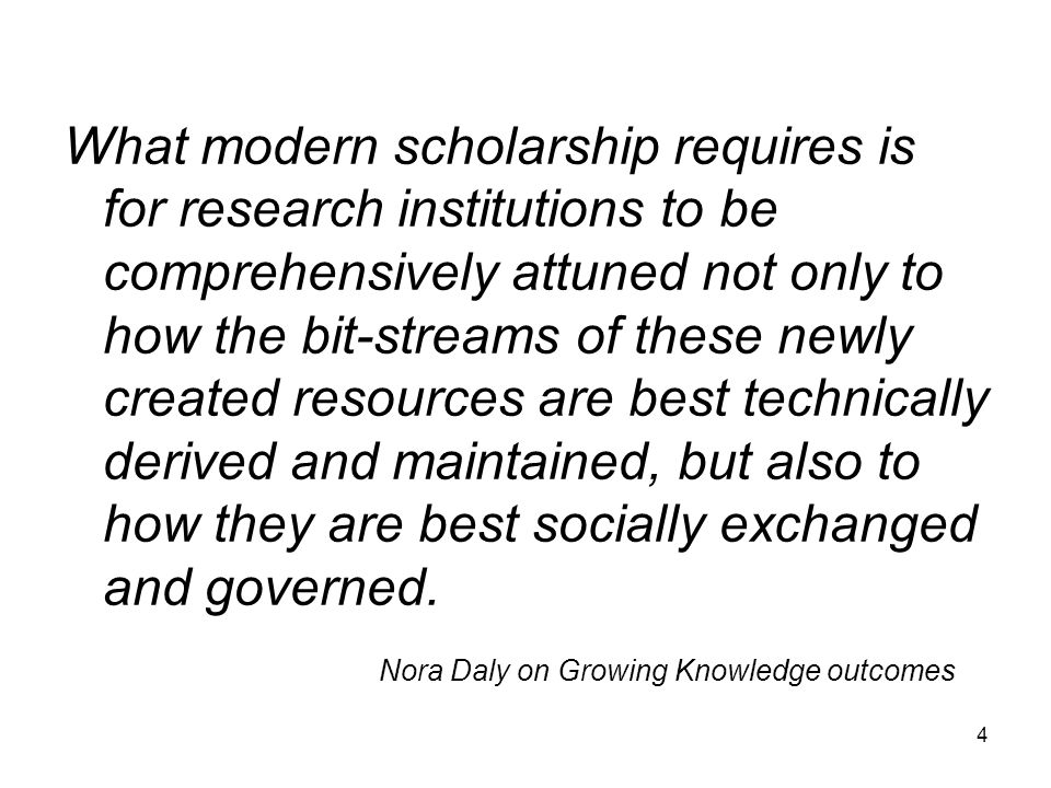 4 What modern scholarship requires is for research institutions to be comprehensively attuned not only to how the bit-streams of these newly created resources are best technically derived and maintained, but also to how they are best socially exchanged and governed.