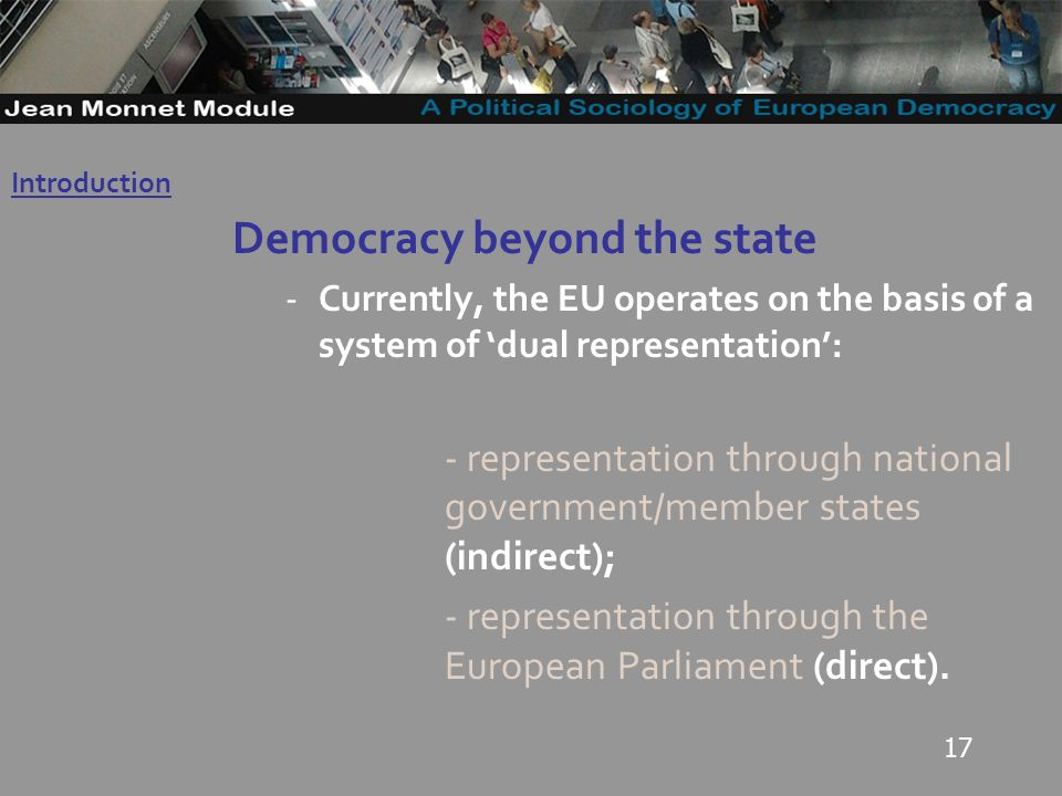 17 Democracy beyond the state -Currently, the EU operates on the basis of a system of dual representation: - representation through national government/member states (indirect); - representation through the European Parliament (direct).