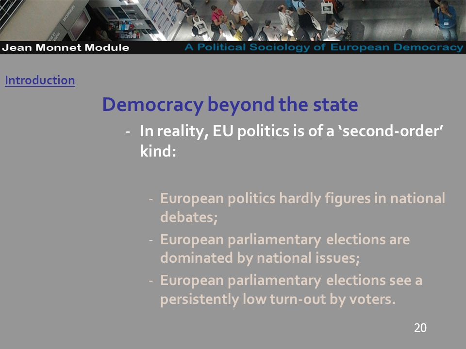 20 Democracy beyond the state -In reality, EU politics is of a second-order kind: -European politics hardly figures in national debates; -European parliamentary elections are dominated by national issues; -European parliamentary elections see a persistently low turn-out by voters.
