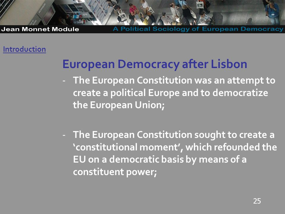 25 European Democracy after Lisbon -The European Constitution was an attempt to create a political Europe and to democratize the European Union; -The European Constitution sought to create a constitutional moment, which refounded the EU on a democratic basis by means of a constituent power; Introduction Governo Locale