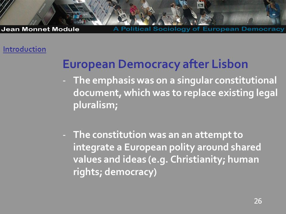 26 European Democracy after Lisbon -The emphasis was on a singular constitutional document, which was to replace existing legal pluralism; -The constitution was an an attempt to integrate a European polity around shared values and ideas (e.g.