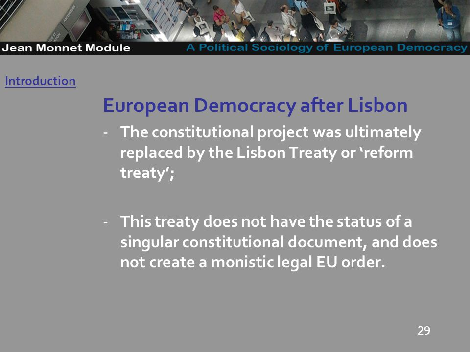 29 European Democracy after Lisbon -The constitutional project was ultimately replaced by the Lisbon Treaty or reform treaty; -This treaty does not have the status of a singular constitutional document, and does not create a monistic legal EU order.