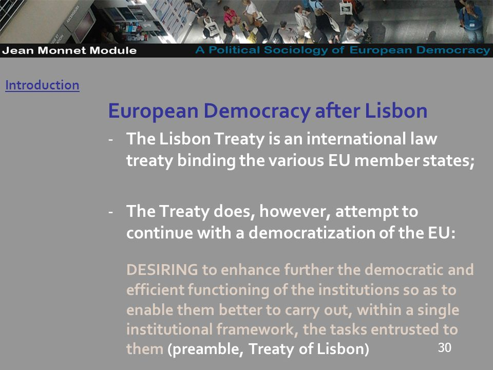 30 European Democracy after Lisbon -The Lisbon Treaty is an international law treaty binding the various EU member states; -The Treaty does, however, attempt to continue with a democratization of the EU: DESIRING to enhance further the democratic and efficient functioning of the institutions so as to enable them better to carry out, within a single institutional framework, the tasks entrusted to them (preamble, Treaty of Lisbon) Introduction Governo Locale