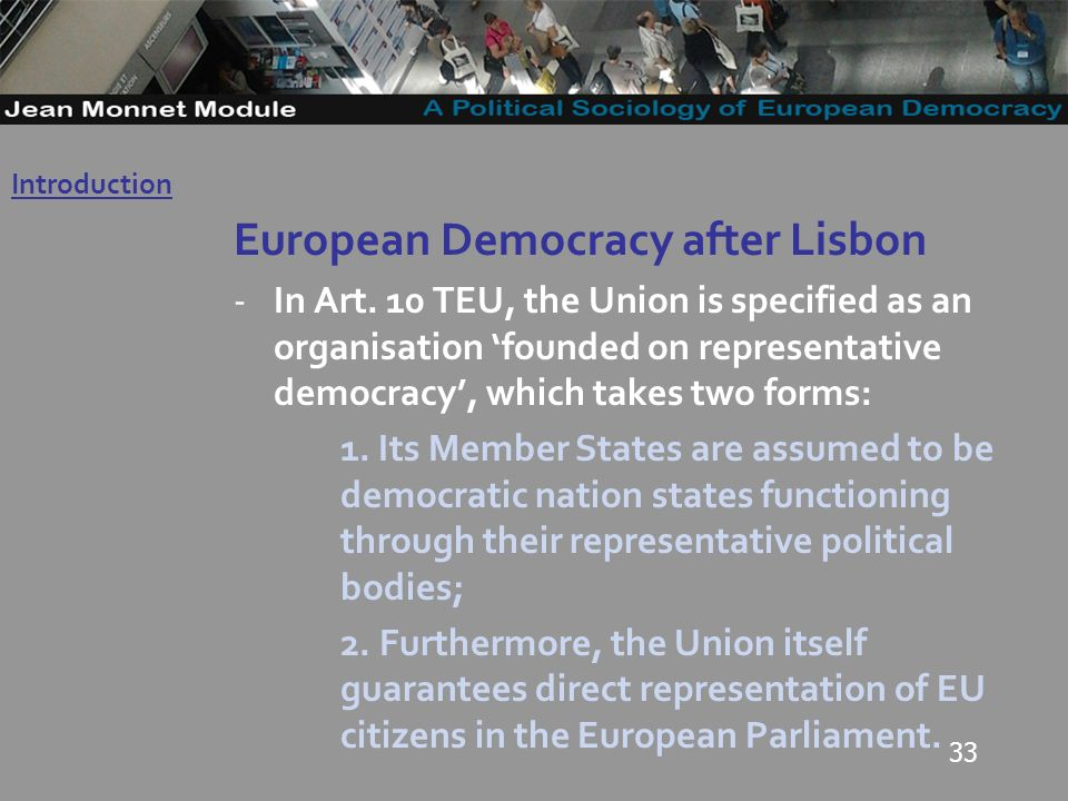 33 European Democracy after Lisbon -In Art. 10 TEU, the Union is specified as an organisation founded on representative democracy, which takes two for