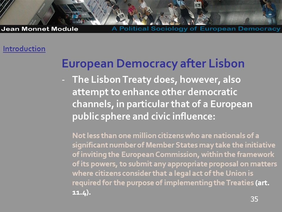 35 European Democracy after Lisbon -The Lisbon Treaty does, however, also attempt to enhance other democratic channels, in particular that of a European public sphere and civic influence: Not less than one million citizens who are nationals of a significant number of Member States may take the initiative of inviting the European Commission, within the framework of its powers, to submit any appropriate proposal on matters where citizens consider that a legal act of the Union is required for the purpose of implementing the Treaties (art.