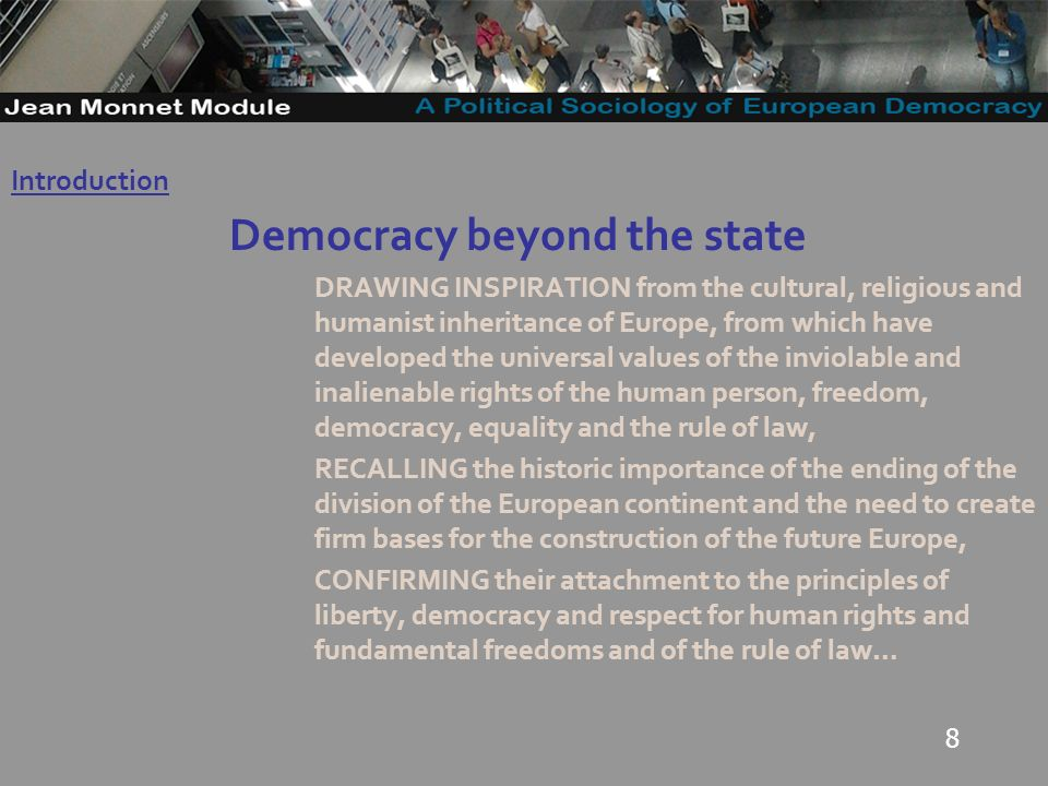 8 Democracy beyond the state DRAWING INSPIRATION from the cultural, religious and humanist inheritance of Europe, from which have developed the universal values of the inviolable and inalienable rights of the human person, freedom, democracy, equality and the rule of law, RECALLING the historic importance of the ending of the division of the European continent and the need to create firm bases for the construction of the future Europe, CONFIRMING their attachment to the principles of liberty, democracy and respect for human rights and fundamental freedoms and of the rule of law… Introduction Governo Locale