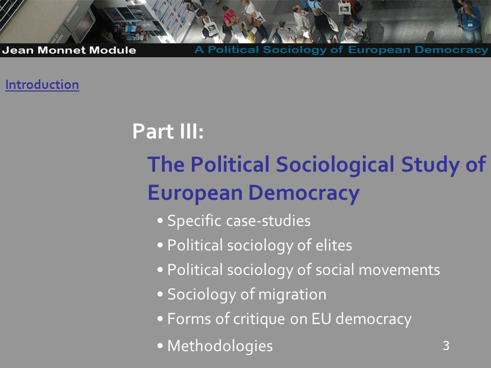 3 Part III: The Political Sociological Study of European Democracy Specific case-studies Political sociology of elites Political sociology of social m