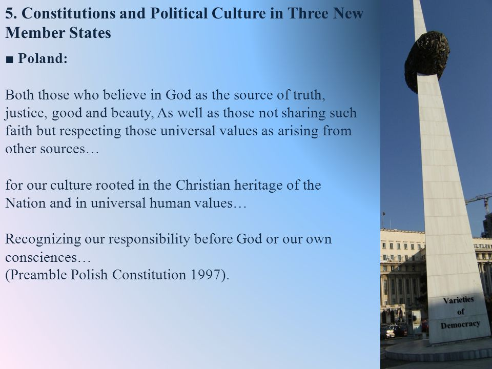 5. Constitutions and Political Culture in Three New Member States Poland: Both those who believe in God as the source of truth, justice, good and beau