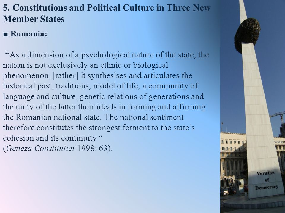5. Constitutions and Political Culture in Three New Member States Romania: As a dimension of a psychological nature of the state, the nation is not ex