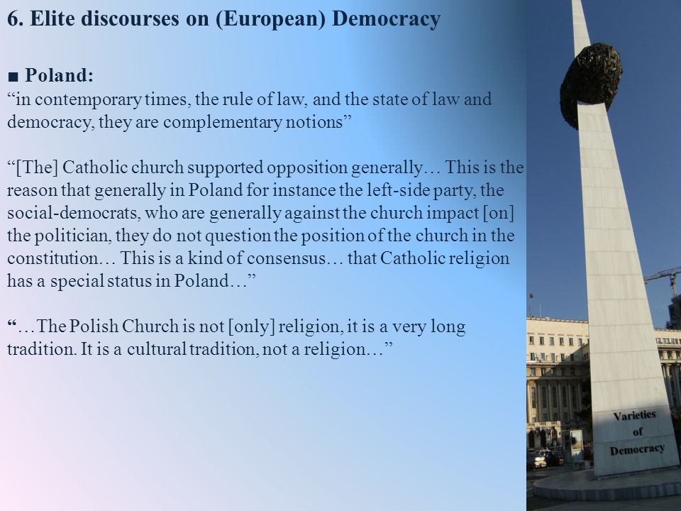 Poland: in contemporary times, the rule of law, and the state of law and democracy, they are complementary notions [The] Catholic church supported opposition generally… This is the reason that generally in Poland for instance the left-side party, the social-democrats, who are generally against the church impact [on] the politician, they do not question the position of the church in the constitution… This is a kind of consensus… that Catholic religion has a special status in Poland……The Polish Church is not [only] religion, it is a very long tradition.
