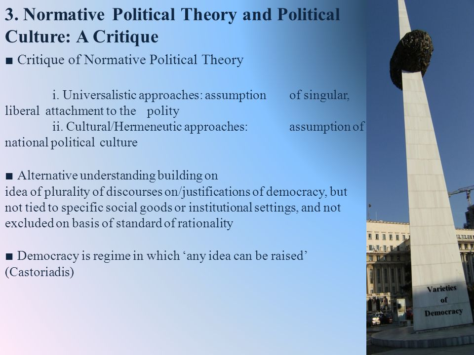 Critique of Normative Political Theory i. Universalistic approaches: assumption of singular, liberal attachment to the polity ii. Cultural/Hermeneutic