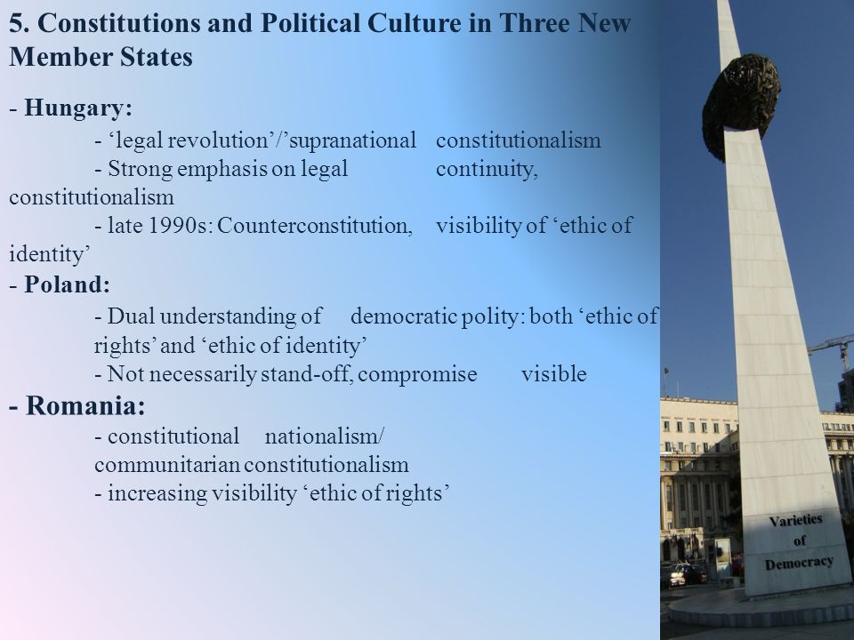 - Hungary: - legal revolution/supranational constitutionalism - Strong emphasis on legal continuity, constitutionalism - late 1990s: Counterconstitution, visibility of ethic of identity - Poland: - Dual understanding of democratic polity: both ethic of rights and ethic of identity - Not necessarily stand-off, compromise visible - Romania: - constitutional nationalism/ communitarian constitutionalism - increasing visibility ethic of rights 5.