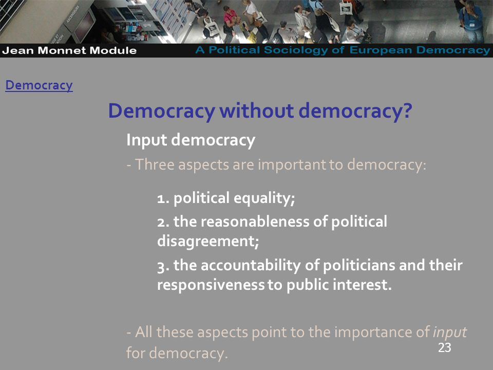 23 Democracy without democracy. Input democracy - Three aspects are important to democracy: 1.