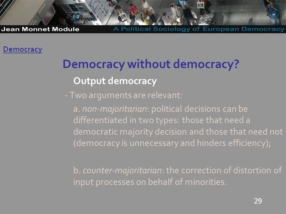 29 Democracy without democracy. Output democracy - Two arguments are relevant: a.