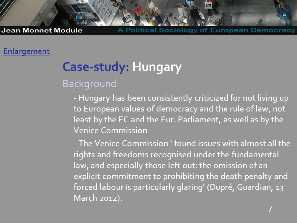 7 Case-study: Hungary Background - Hungary has been consistently criticized for not living up to European values of democracy and the rule of law, not least by the EC and the Eur.