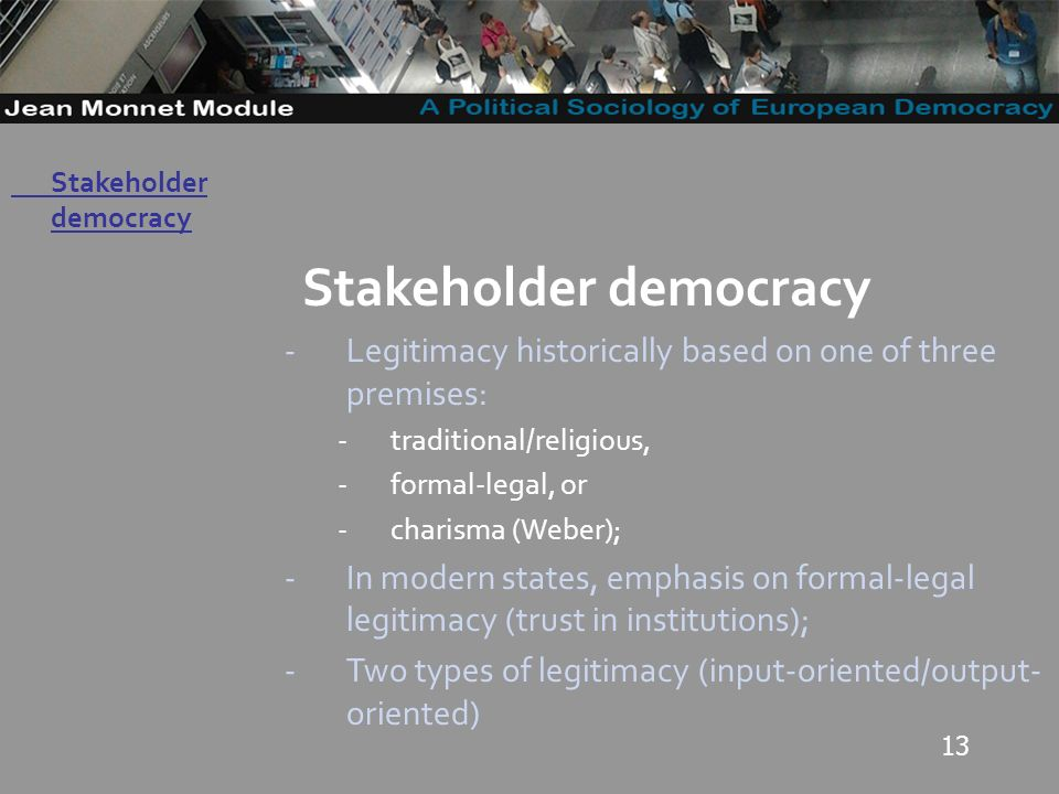 13 Governo Locale Stakeholder democracy -Legitimacy historically based on one of three premises: -traditional/religious, -formal-legal, or -charisma (Weber); -In modern states, emphasis on formal-legal legitimacy (trust in institutions); -Two types of legitimacy (input-oriented/output- oriented) Stakeholder democracy