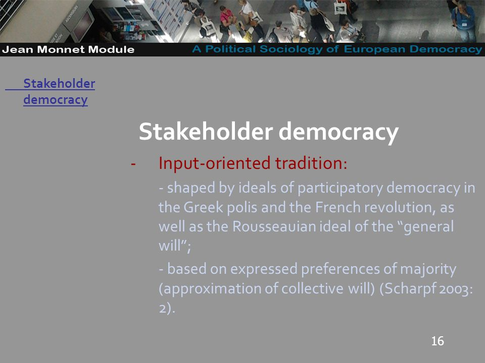 16 Governo Locale Stakeholder democracy -Input-oriented tradition: - shaped by ideals of participatory democracy in the Greek polis and the French revolution, as well as the Rousseauian ideal of the general will; - based on expressed preferences of majority (approximation of collective will) (Scharpf 2003: 2).