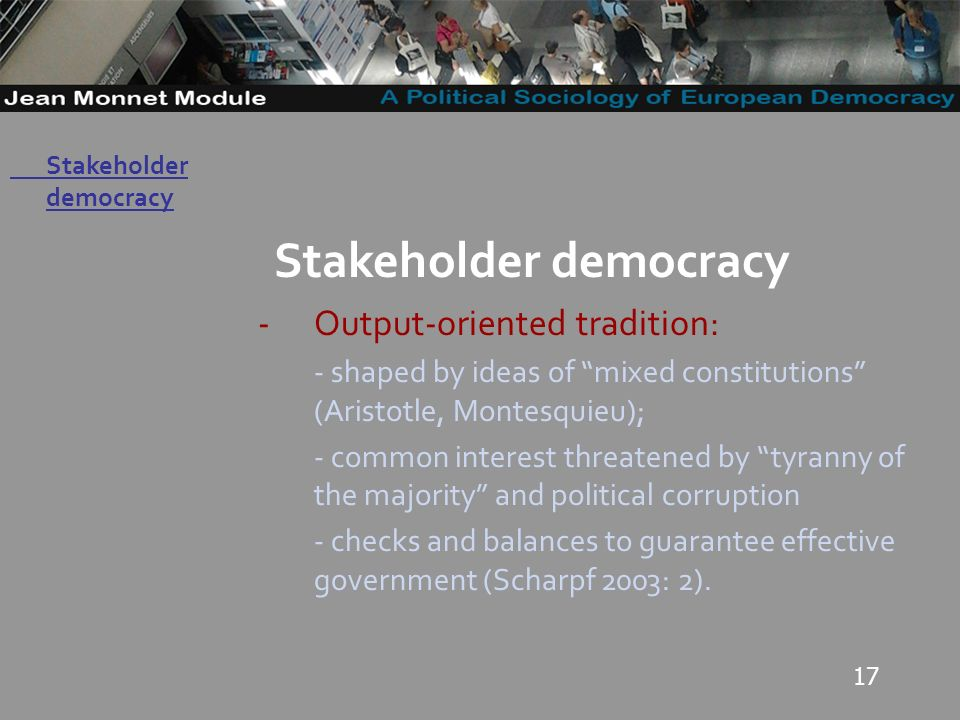 17 Governo Locale Stakeholder democracy -Output-oriented tradition: - shaped by ideas of mixed constitutions (Aristotle, Montesquieu); - common interest threatened by tyranny of the majority and political corruption - checks and balances to guarantee effective government (Scharpf 2003: 2).