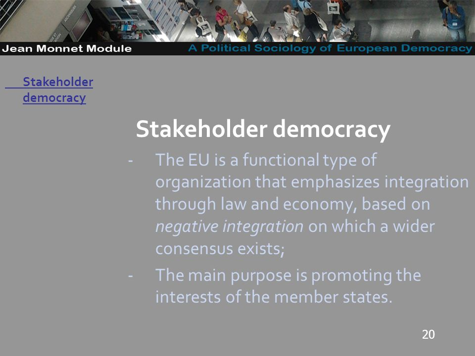 20 Governo Locale Stakeholder democracy -The EU is a functional type of organization that emphasizes integration through law and economy, based on negative integration on which a wider consensus exists; -The main purpose is promoting the interests of the member states.