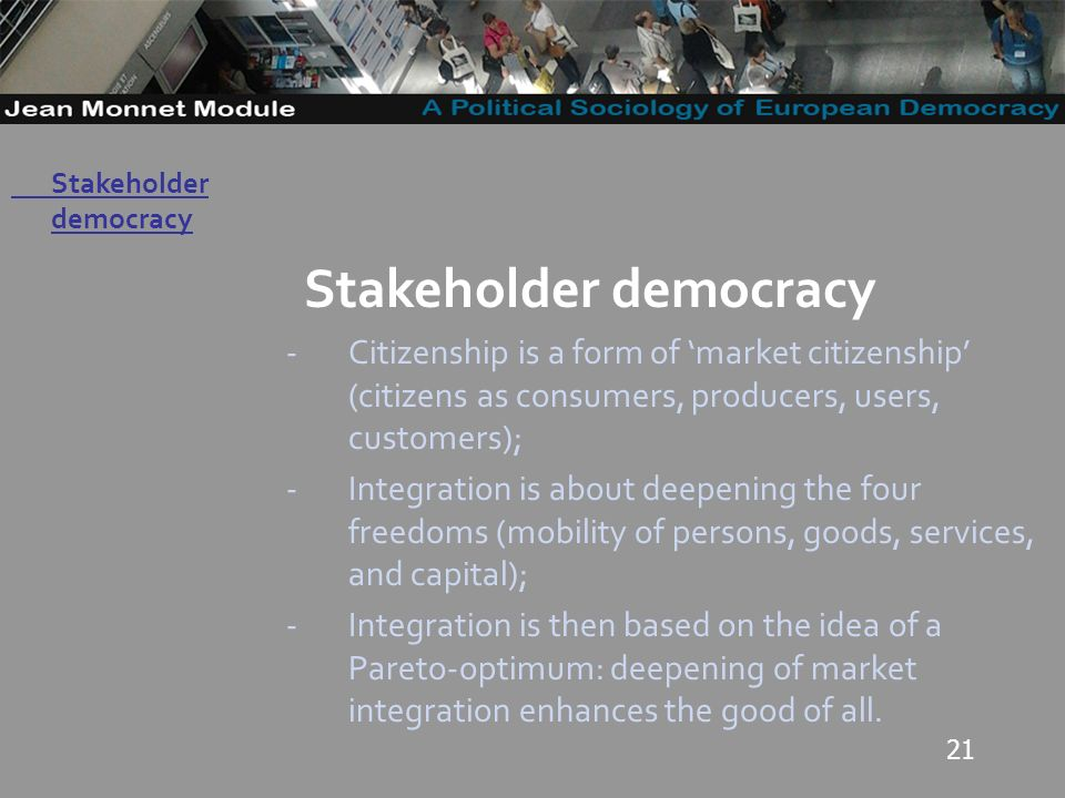 21 Governo Locale Stakeholder democracy -Citizenship is a form of market citizenship (citizens as consumers, producers, users, customers); -Integration is about deepening the four freedoms (mobility of persons, goods, services, and capital); -Integration is then based on the idea of a Pareto-optimum: deepening of market integration enhances the good of all.