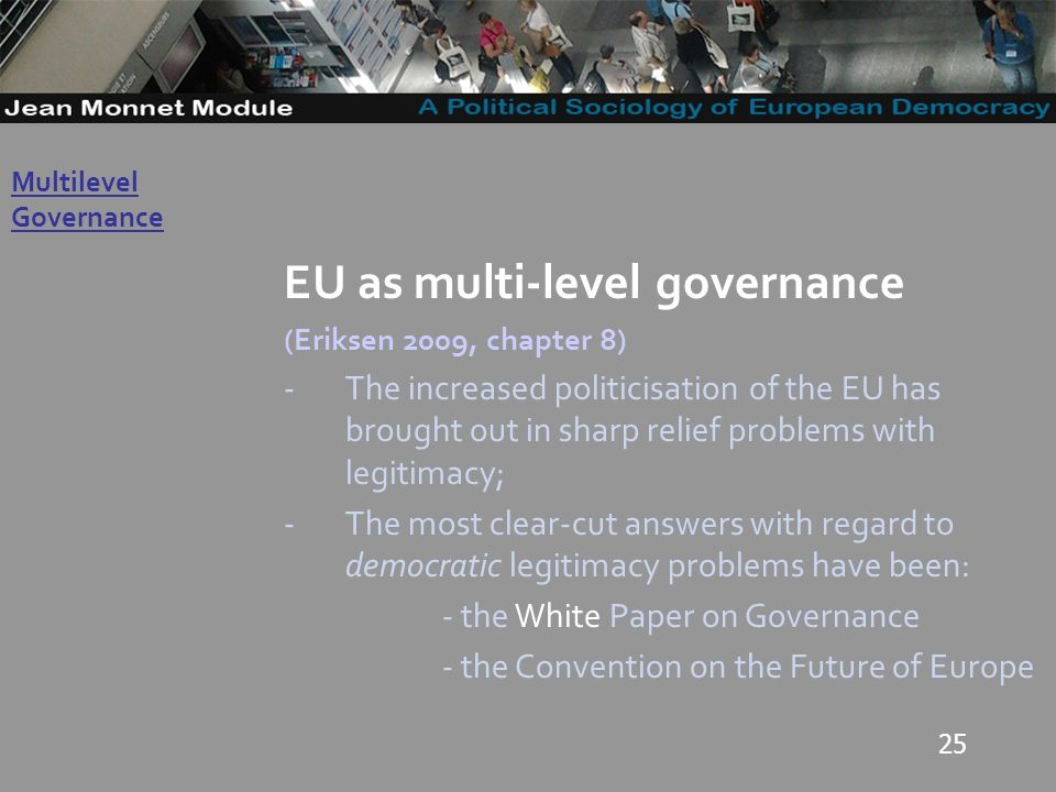 25 Governo Locale EU as multi-level governance (Eriksen 2009, chapter 8) -The increased politicisation of the EU has brought out in sharp relief problems with legitimacy; -The most clear-cut answers with regard to democratic legitimacy problems have been: - the White Paper on Governance - the Convention on the Future of Europe Multilevel Governance