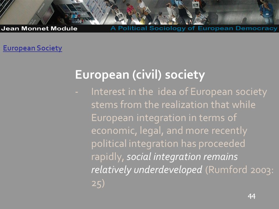 44 Governo Locale European (civil) society -Interest in the idea of European society stems from the realization that while European integration in terms of economic, legal, and more recently political integration has proceeded rapidly, social integration remains relatively underdeveloped (Rumford 2003: 25) European Society