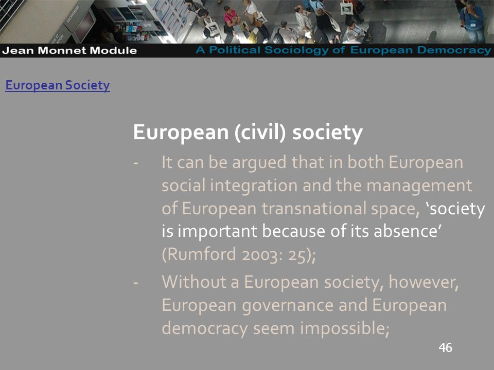 46 Governo Locale European (civil) society -It can be argued that in both European social integration and the management of European transnational space, society is important because of its absence (Rumford 2003: 25); -Without a European society, however, European governance and European democracy seem impossible; European Society