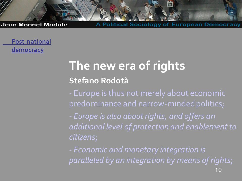 10 Governo Locale The new era of rights Stefano Rodotà - Europe is thus not merely about economic predominance and narrow-minded politics; - Europe is also about rights, and offers an additional level of protection and enablement to citizens; - Economic and monetary integration is paralleled by an integration by means of rights; Post-national democracy