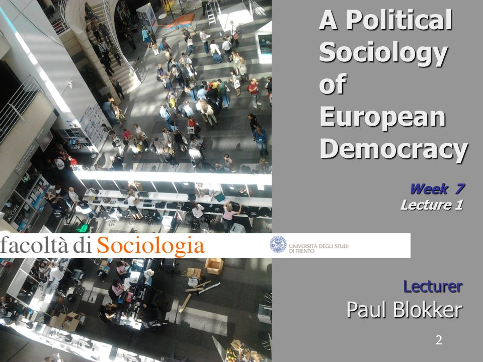 2 A Political Sociology of European Democracy Week 7 Lecture 1 Lecturer Paul Blokker