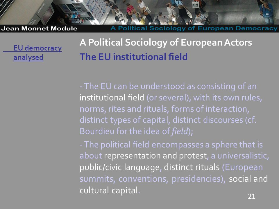 21 Governo Locale A Political Sociology of European Actors The EU institutional field - The EU can be understood as consisting of an institutional field (or several), with its own rules, norms, rites and rituals, forms of interaction, distinct types of capital, distinct discourses (cf.