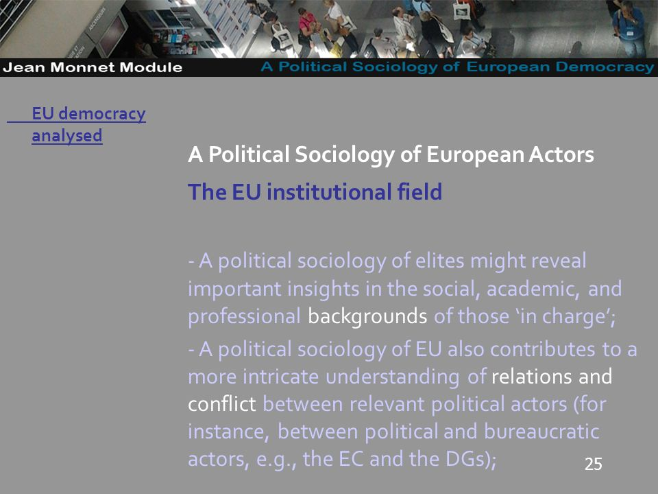 25 Governo Locale A Political Sociology of European Actors The EU institutional field - A political sociology of elites might reveal important insights in the social, academic, and professional backgrounds of those in charge; - A political sociology of EU also contributes to a more intricate understanding of relations and conflict between relevant political actors (for instance, between political and bureaucratic actors, e.g., the EC and the DGs); EU democracy analysed