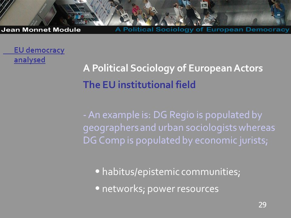 29 Governo Locale A Political Sociology of European Actors The EU institutional field - An example is: DG Regio is populated by geographers and urban sociologists whereas DG Comp is populated by economic jurists; habitus/epistemic communities; networks; power resources EU democracy analysed