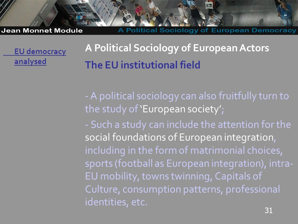 31 Governo Locale A Political Sociology of European Actors The EU institutional field - A political sociology can also fruitfully turn to the study of European society; - Such a study can include the attention for the social foundations of European integration, including in the form of matrimonial choices, sports (football as European integration), intra- EU mobility, towns twinning, Capitals of Culture, consumption patterns, professional identities, etc.