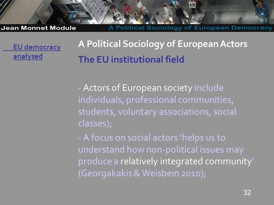 32 Governo Locale A Political Sociology of European Actors The EU institutional field - Actors of European society include individuals, professional communities, students, voluntary associations, social classes); - A focus on social actors helps us to understand how non-political issues may produce a relatively integrated community (Georgakakis & Weisbein 2010); EU democracy analysed