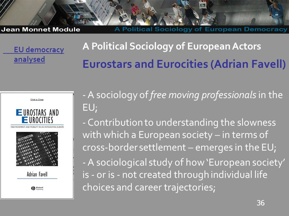 36 Governo Locale A Political Sociology of European Actors Eurostars and Eurocities (Adrian Favell) - A sociology of free moving professionals in the EU; - Contribution to understanding the slowness with which a European society – in terms of cross-border settlement – emerges in the EU; - A sociological study of how European society is - or is - not created through individual life choices and career trajectories; EU democracy analysed