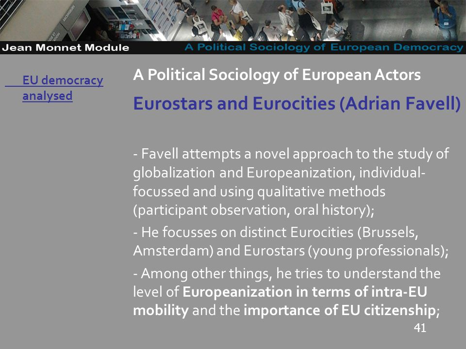 41 Governo Locale A Political Sociology of European Actors Eurostars and Eurocities (Adrian Favell) - Favell attempts a novel approach to the study of globalization and Europeanization, individual- focussed and using qualitative methods (participant observation, oral history); - He focusses on distinct Eurocities (Brussels, Amsterdam) and Eurostars (young professionals); - Among other things, he tries to understand the level of Europeanization in terms of intra-EU mobility and the importance of EU citizenship; EU democracy analysed