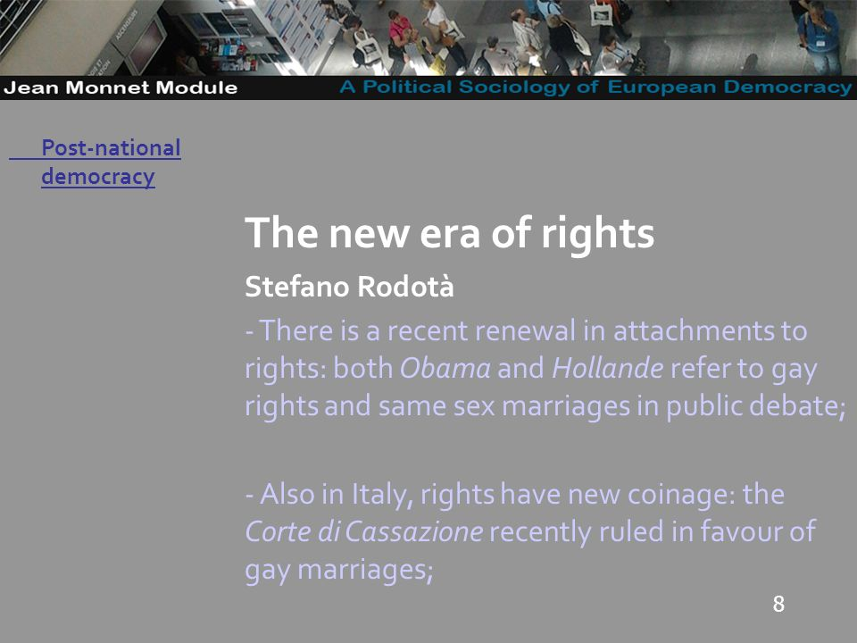 8 Governo Locale The new era of rights Stefano Rodotà - There is a recent renewal in attachments to rights: both Obama and Hollande refer to gay rights and same sex marriages in public debate; - Also in Italy, rights have new coinage: the Corte di Cassazione recently ruled in favour of gay marriages; Post-national democracy