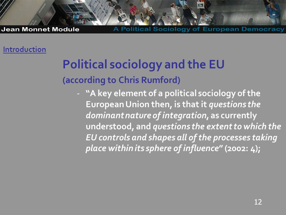 12 Political sociology and the EU (according to Chris Rumford) -A key element of a political sociology of the European Union then, is that it questions the dominant nature of integration, as currently understood, and questions the extent to which the EU controls and shapes all of the processes taking place within its sphere of influence (2002: 4); Introduction Governo Locale