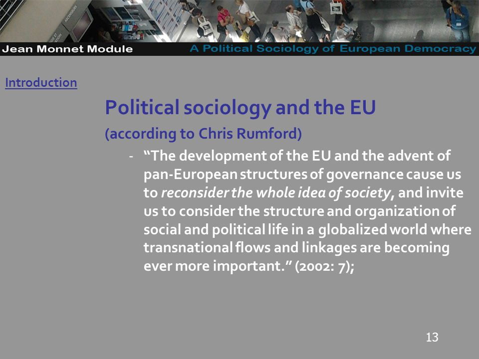 13 Political sociology and the EU (according to Chris Rumford) -The development of the EU and the advent of pan-European structures of governance cause us to reconsider the whole idea of society, and invite us to consider the structure and organization of social and political life in a globalized world where transnational flows and linkages are becoming ever more important.